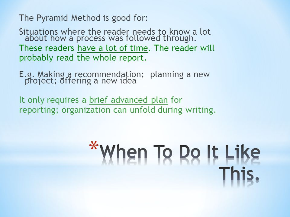 The Pyramid Method is good for: Situations where the reader needs to know a lot about how a process was followed through. These readers have a lot of time. The reader will probably read the whole report. E.g. Making a recommendation; planning a new project; offering a new idea It only requires a brief advanced plan for reporting; organization can unfold during writing.