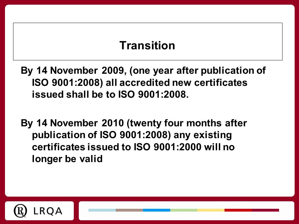 Transition By 14 November 2009, (one year after publication of ISO 9001:2008) all accredited new certificates issued shall be to ISO 9001:2008.