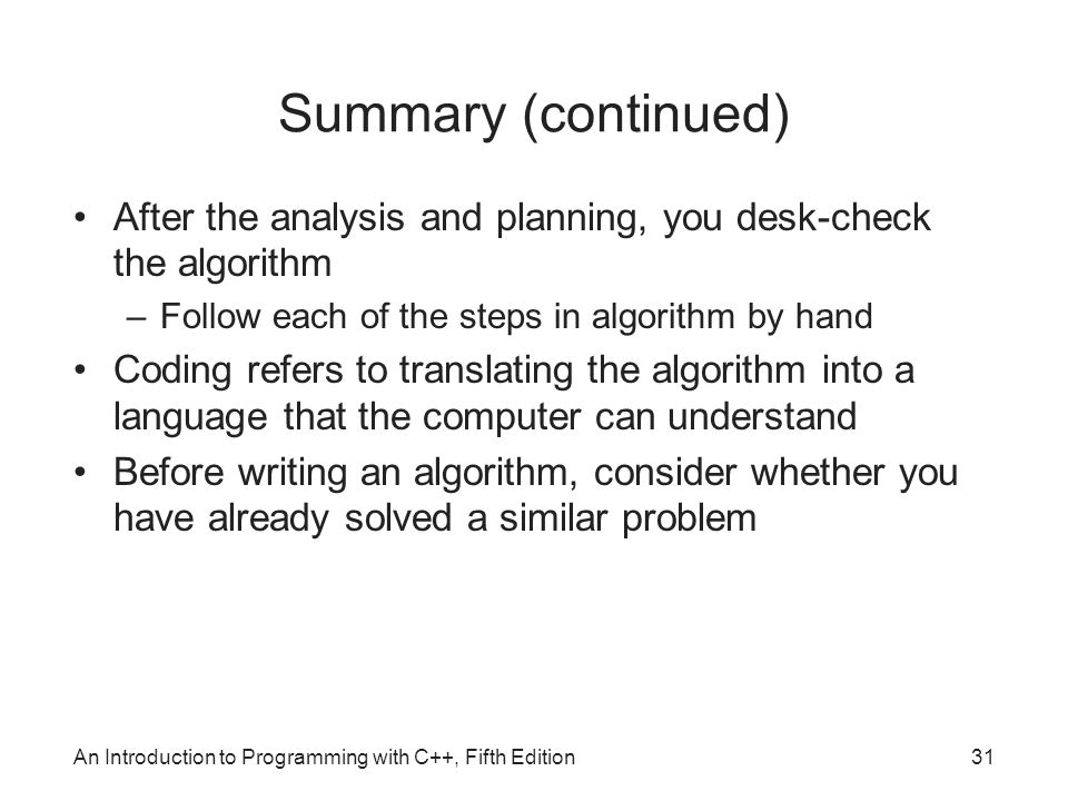 Summary (continued) After the analysis and planning, you desk-check the algorithm. Follow each of the steps in algorithm by hand.