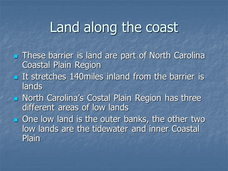Land along the coast These barrier is land are part of North Carolina Coastal Plain Region. It stretches 140miles inland from the barrier is lands.