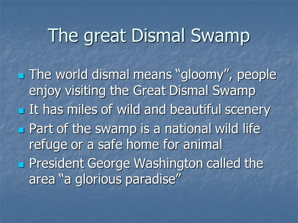 The great Dismal Swamp The world dismal means gloomy , people enjoy visiting the Great Dismal Swamp.