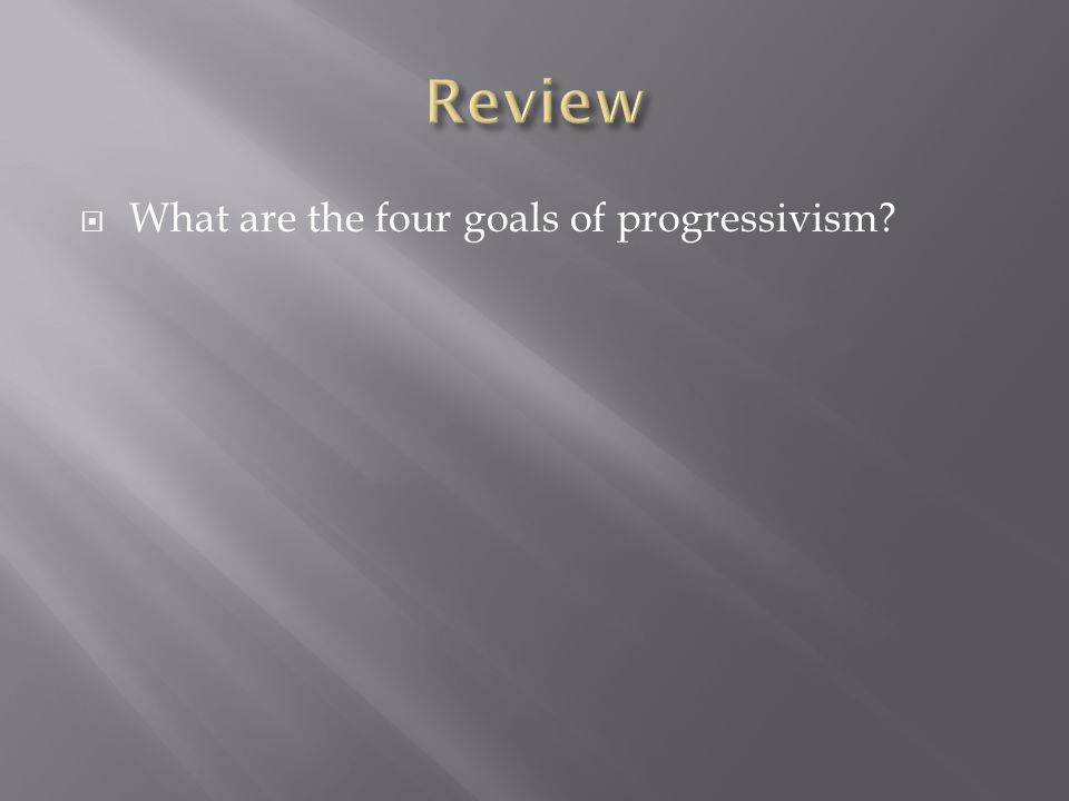 Review What are the four goals of progressivism