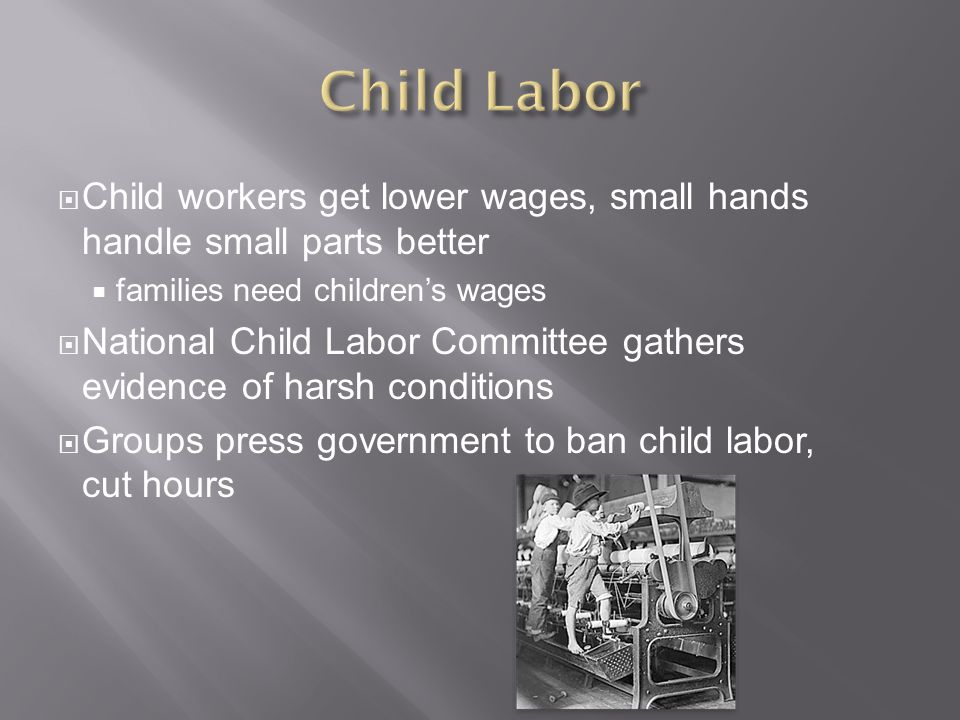 Child Labor Child workers get lower wages, small hands handle small parts better. families need children's wages.