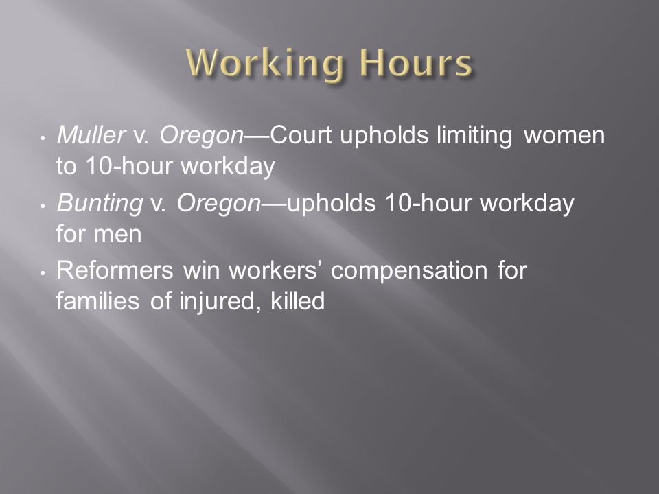 Working Hours Muller v. Oregon—Court upholds limiting women to 10-hour workday. Bunting v. Oregon—upholds 10-hour workday for men.