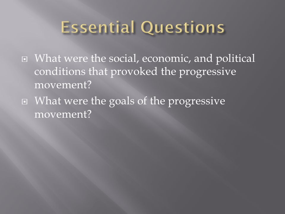Essential Questions What were the social, economic, and political conditions that provoked the progressive movement