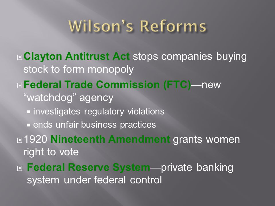 Wilson's Reforms Clayton Antitrust Act stops companies buying stock to form monopoly. Federal Trade Commission (FTC)—new watchdog agency.