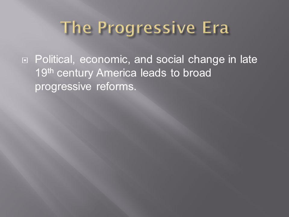 The Progressive Era Political, economic, and social change in late 19th century America leads to broad progressive reforms.