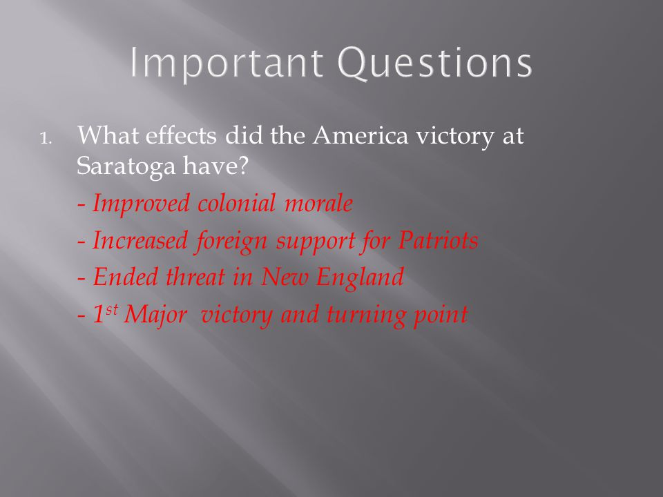 Important Questions What effects did the America victory at Saratoga have - Improved colonial morale.