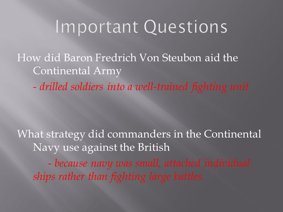 Important Questions How did Baron Fredrich Von Steubon aid the Continental Army. - drilled soldiers into a well-trained fighting unit.