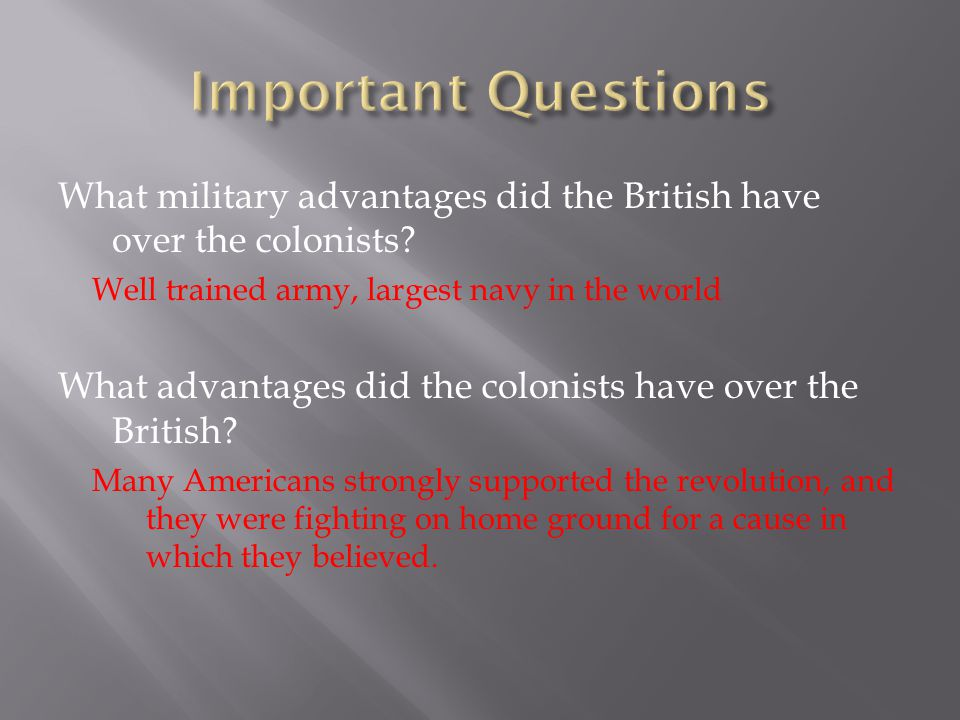 Important Questions What military advantages did the British have over the colonists Well trained army, largest navy in the world.