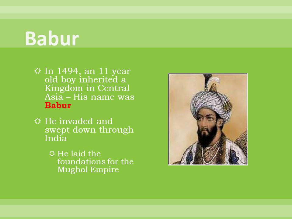 Babur In 1494, an 11 year old boy inherited a Kingdom in Central Asia – His name was Babur. He invaded and swept down through India.