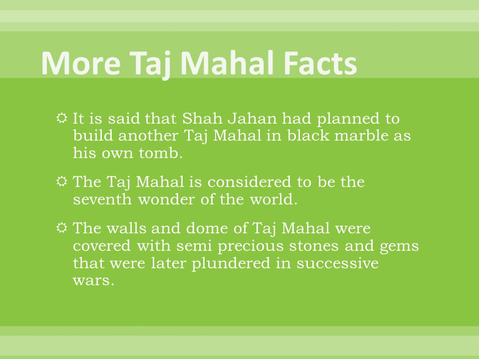 More Taj Mahal Facts It is said that Shah Jahan had planned to build another Taj Mahal in black marble as his own tomb.