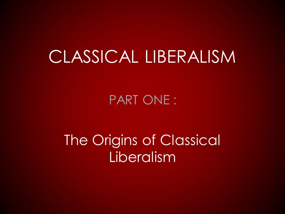 PART ONE : The Origins of Classical Liberalism