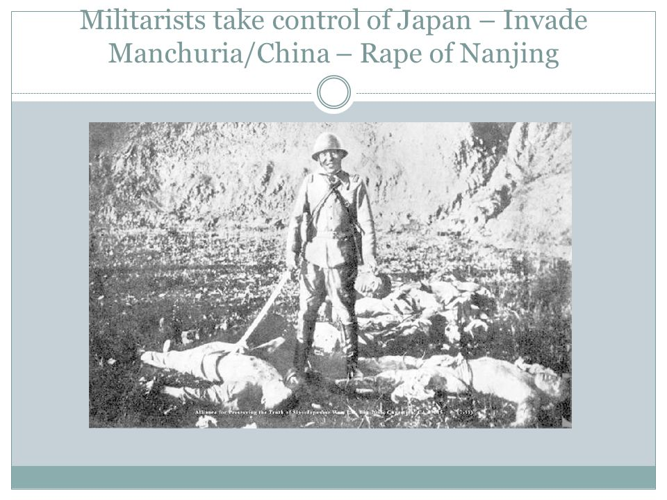 Militarists take control of Japan – Invade Manchuria/China – Rape of Nanjing