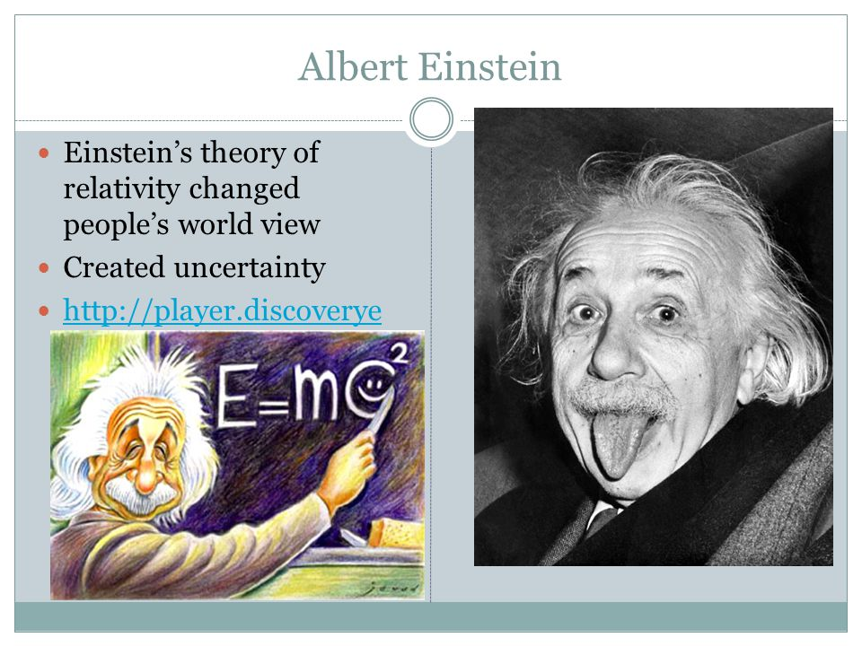 Albert Einstein Einstein's theory of relativity changed people's world view. Created uncertainty.