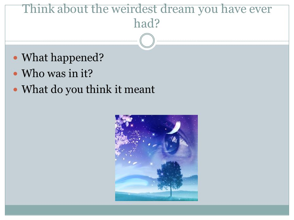 Think about the weirdest dream you have ever had
