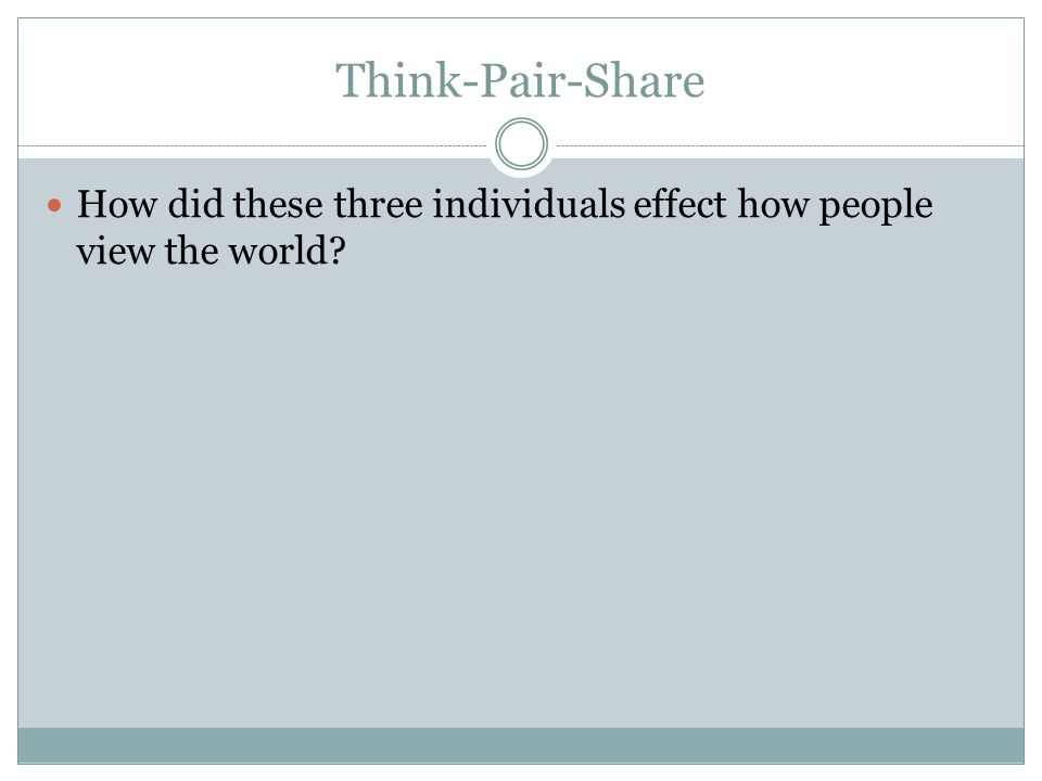 Think-Pair-Share How did these three individuals effect how people view the world