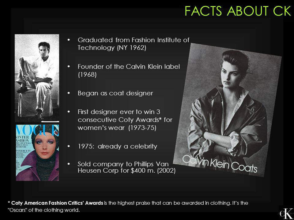 FACTS ABOUT CK Graduated from Fashion Institute of Technology (NY 1962) Founder of the Calvin Klein label (1968)