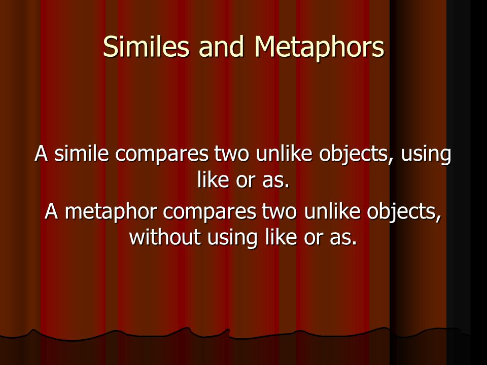 Similes and Metaphors A simile compares two unlike objects, using like or as.
