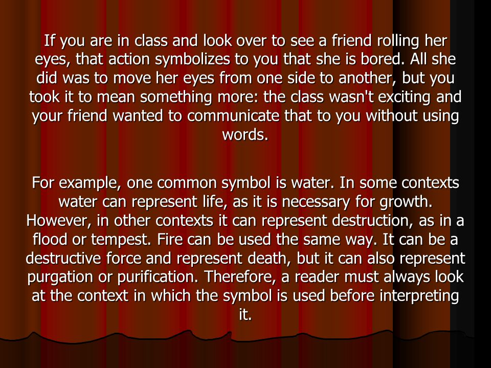 If you are in class and look over to see a friend rolling her eyes, that action symbolizes to you that she is bored. All she did was to move her eyes from one side to another, but you took it to mean something more: the class wasn t exciting and your friend wanted to communicate that to you without using words.