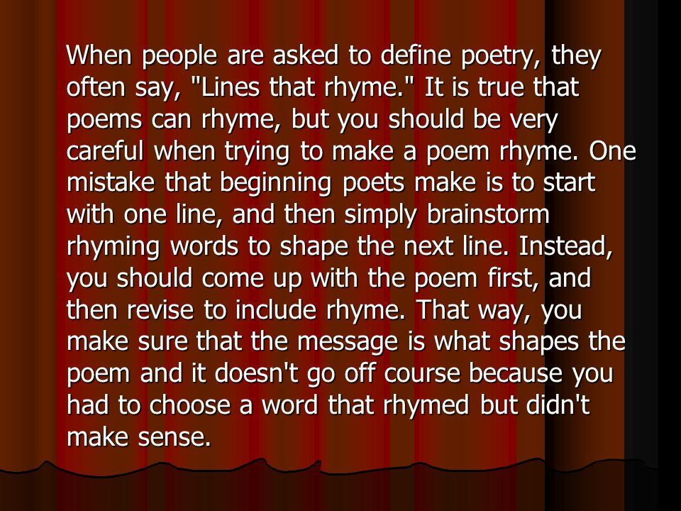 When people are asked to define poetry, they often say, Lines that rhyme. It is true that poems can rhyme, but you should be very careful when trying to make a poem rhyme.