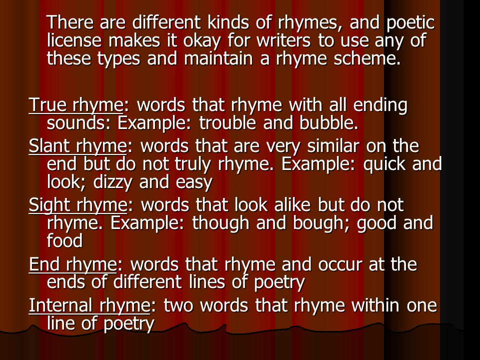 There are different kinds of rhymes, and poetic license makes it okay for writers to use any of these types and maintain a rhyme scheme.