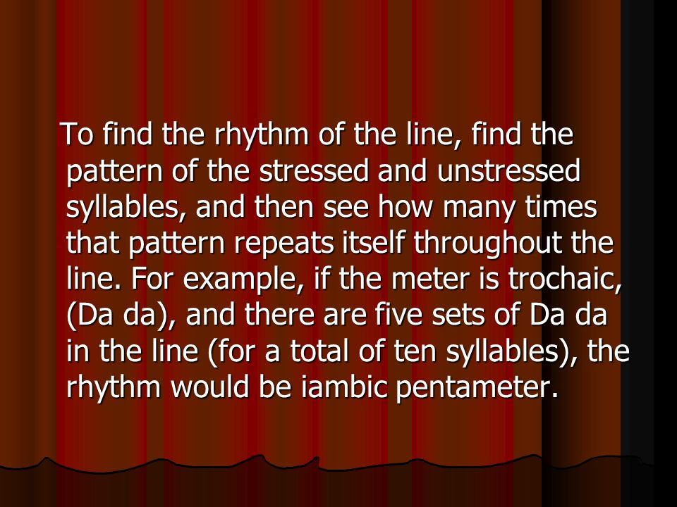 To find the rhythm of the line, find the pattern of the stressed and unstressed syllables, and then see how many times that pattern repeats itself throughout the line.