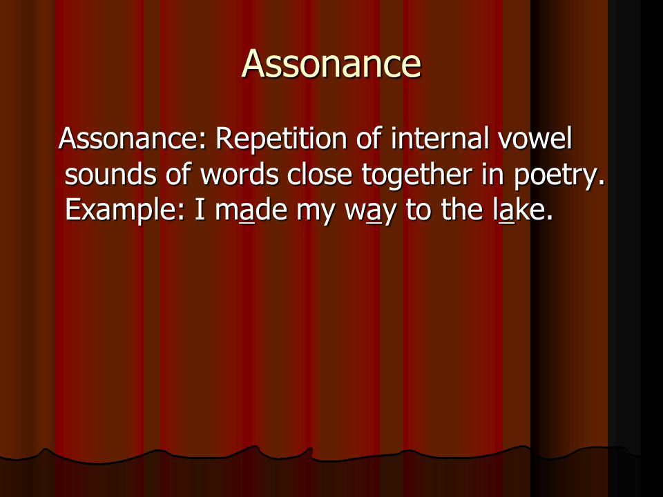 Assonance Assonance: Repetition of internal vowel sounds of words close together in poetry.