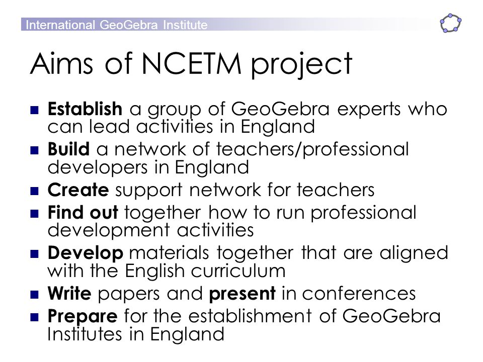 Aims of NCETM project Establish a group of GeoGebra experts who can lead activities in England.
