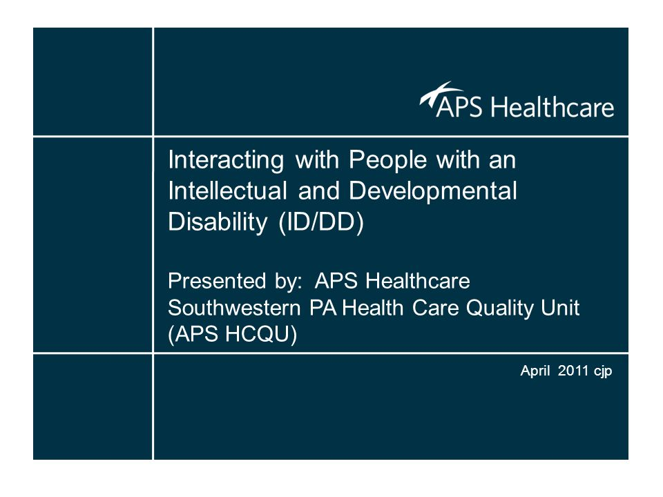 Interacting with People with an Intellectual and Developmental Disability (ID/DD) Presented by: APS Healthcare Southwestern PA Health Care Quality Unit (APS HCQU)