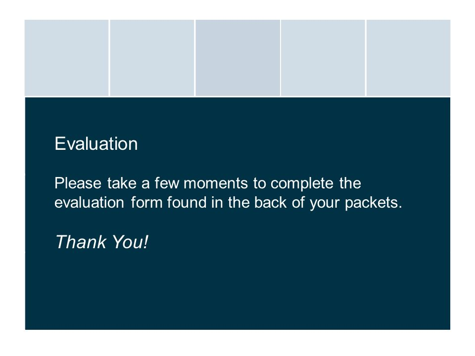 Evaluation Please take a few moments to complete the evaluation form found in the back of your packets.