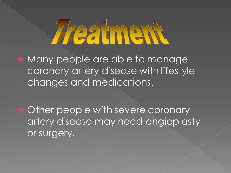 Treatment Many people are able to manage coronary artery disease with lifestyle changes and medications.
