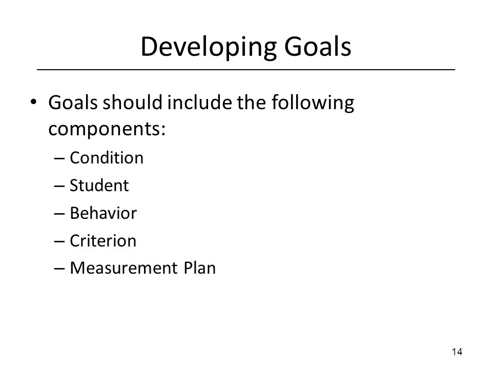 Developing Goals Goals should include the following components: