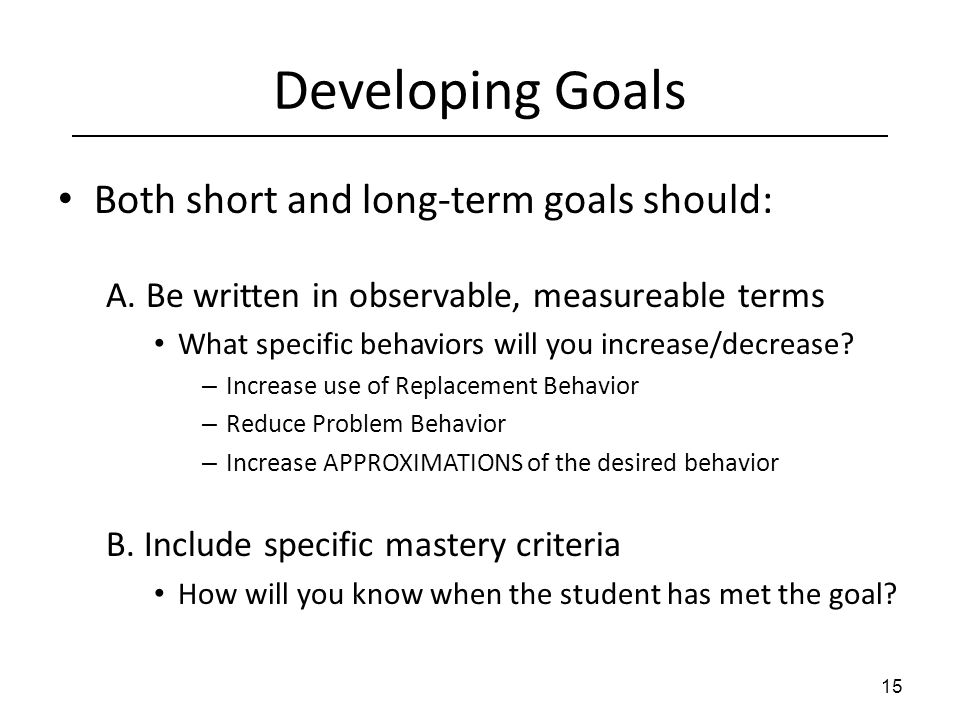 Developing Goals Both short and long-term goals should: