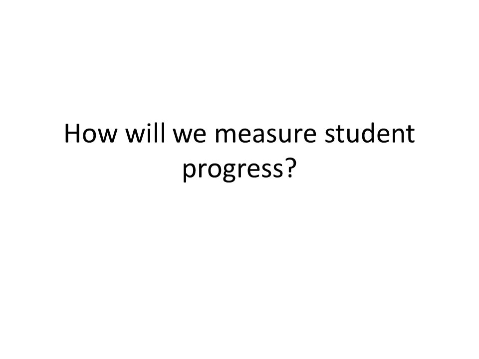 How will we measure student progress