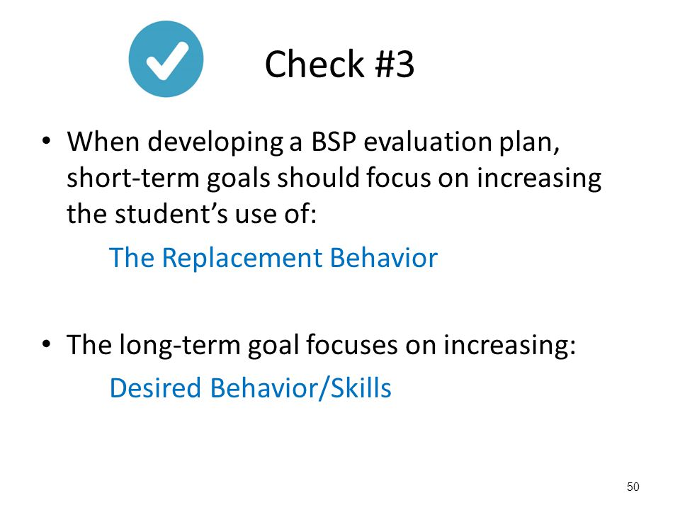 Check #3 When developing a BSP evaluation plan, short-term goals should focus on increasing the student's use of: