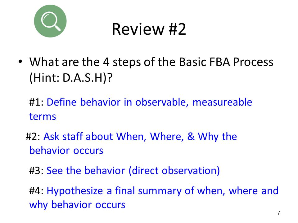 Review #2 What are the 4 steps of the Basic FBA Process (Hint: D.A.S.H) #1: Define behavior in observable, measureable terms.