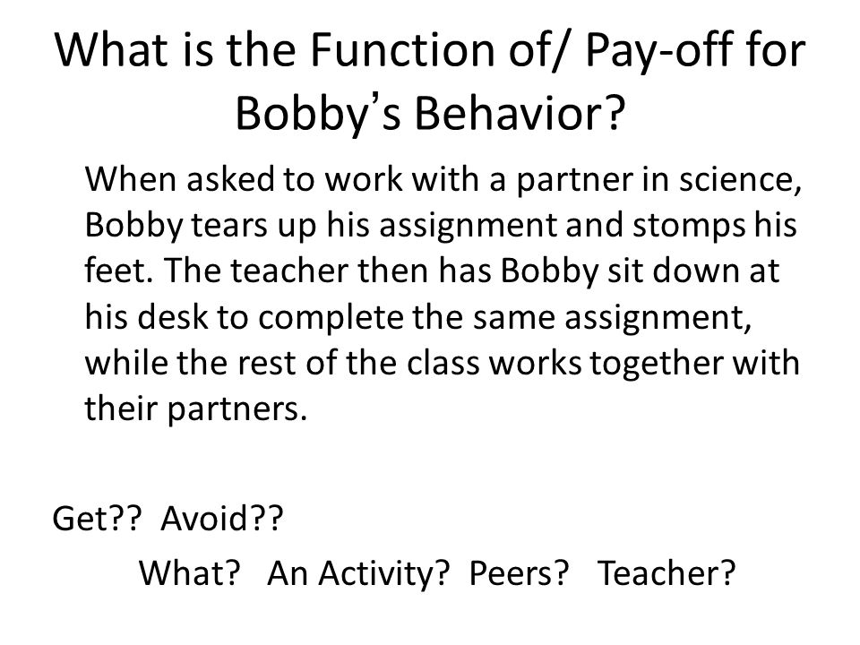 What is the Function of/ Pay-off for Bobby's Behavior