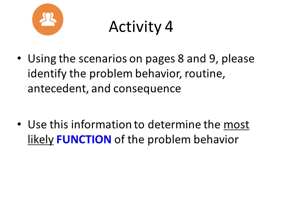 Activity 4 Using the scenarios on pages 8 and 9, please identify the problem behavior, routine, antecedent, and consequence.