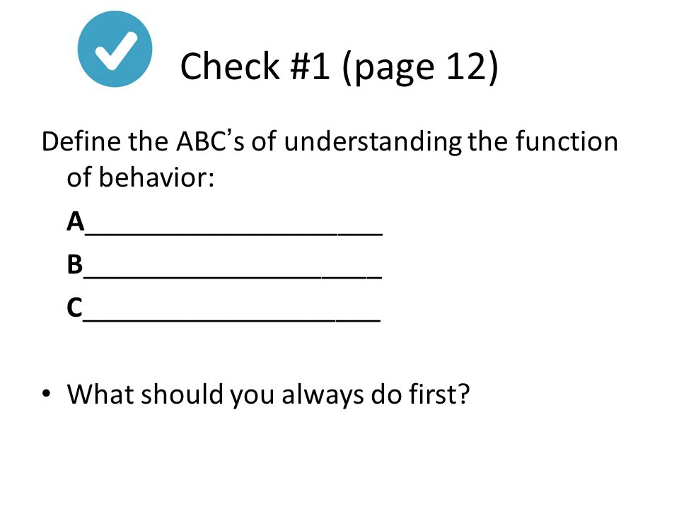 Check #1 (page 12) Define the ABC's of understanding the function of behavior: A____________________.