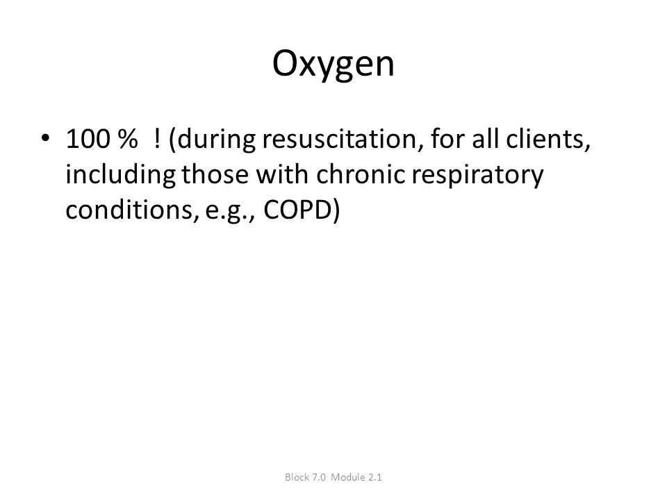Oxygen 100 % ! (during resuscitation, for all clients, including those with chronic respiratory conditions, e.g., COPD)