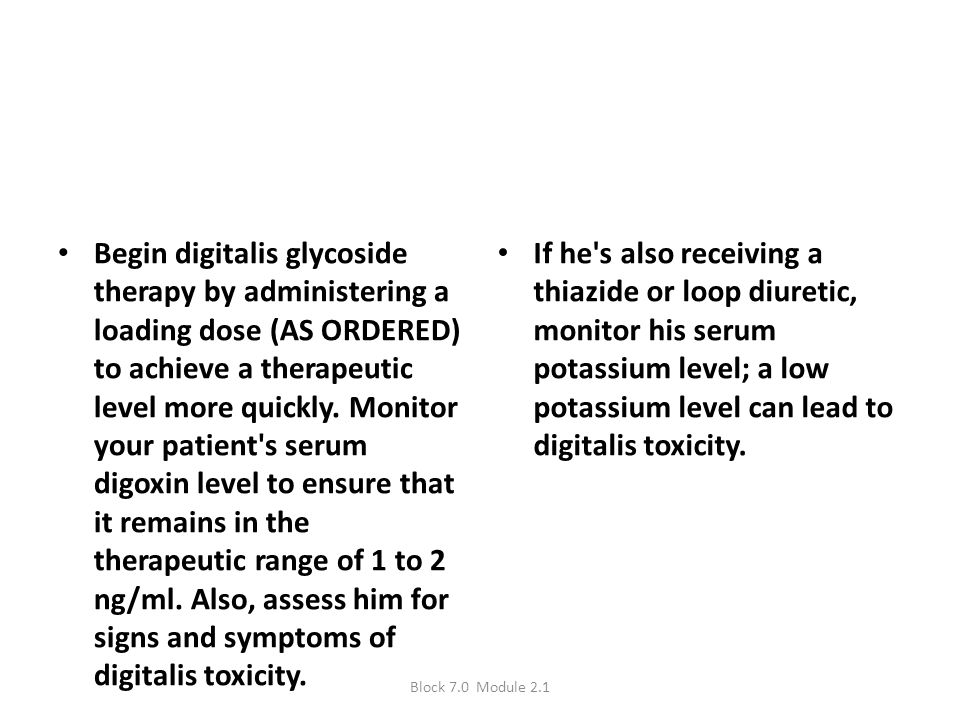 Begin digitalis glycoside therapy by administering a loading dose (AS ORDERED) to achieve a therapeutic level more quickly. Monitor your patient s serum digoxin level to ensure that it remains in the therapeutic range of 1 to 2 ng/ml. Also, assess him for signs and symptoms of digitalis toxicity.