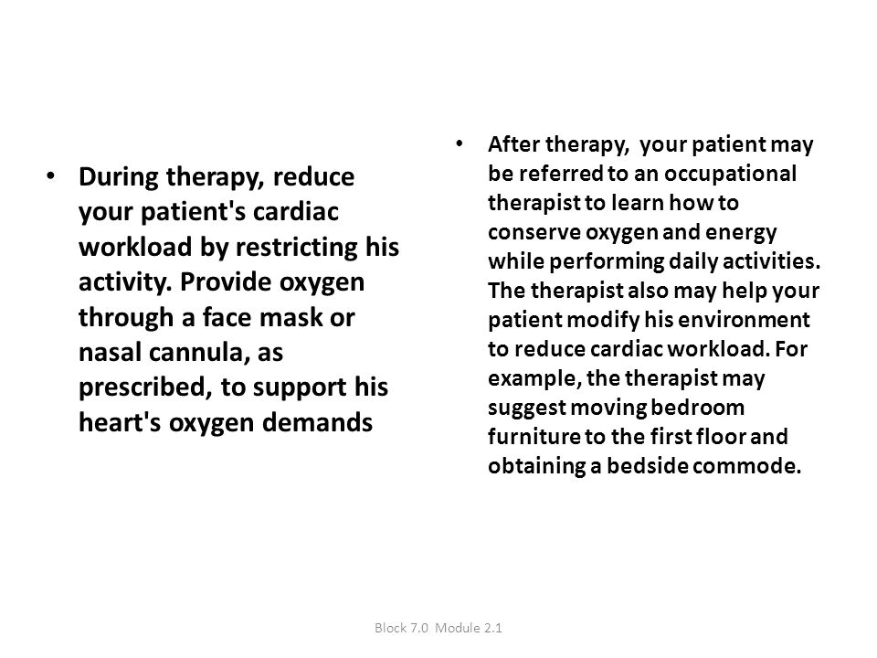 After therapy, your patient may be referred to an occupational therapist to learn how to conserve oxygen and energy while performing daily activities. The therapist also may help your patient modify his environment to reduce cardiac workload. For ex­ample, the therapist may suggest moving bed­room furniture to the first floor and obtaining a bedside commode.
