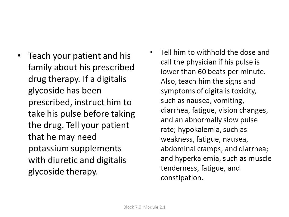 Tell him to withhold the dose and call the physician if his pulse is lower than 60 beats per minute. Also, teach him the signs and symptoms of digitalis toxicity, such as nausea, vomiting, diarrhea, fatigue, vision changes, and an abnormally slow pulse rate; hypokalemia, such as weakness, fatigue, nausea, abdominal cramps, and diarrhea; and hyperkalemia, such as muscle tenderness, fatigue, and constipation.
