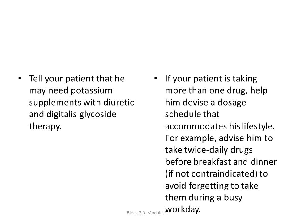 Tell your patient that he may need potassium supplements with diuretic and digitalis glycoside therapy.
