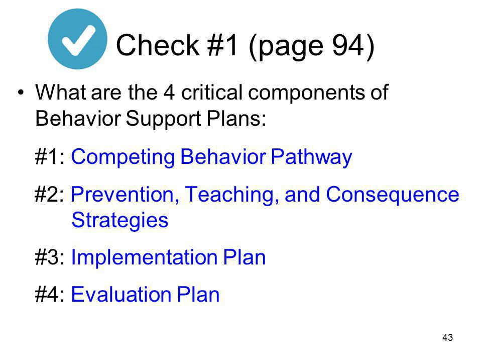 Check #1 (page 94) What are the 4 critical components of Behavior Support Plans: #1: Competing Behavior Pathway.