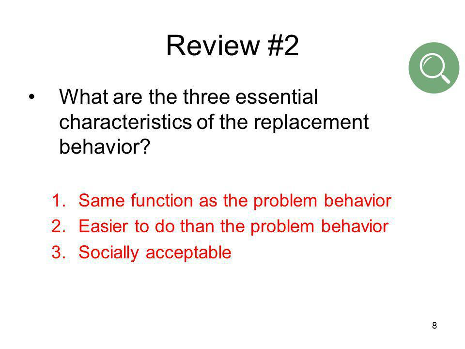 Review #2 What are the three essential characteristics of the replacement behavior Same function as the problem behavior.