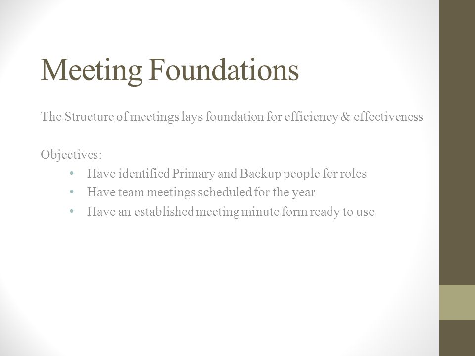 Meeting Foundations The Structure of meetings lays foundation for efficiency & effectiveness. Objectives: