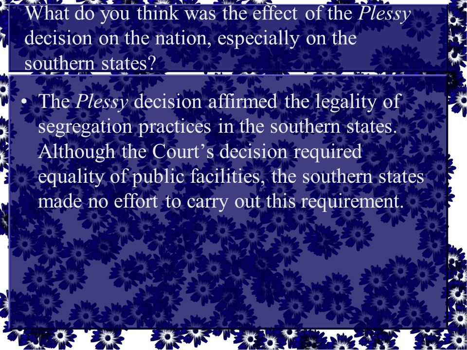 What do you think was the effect of the Plessy decision on the nation, especially on the southern states