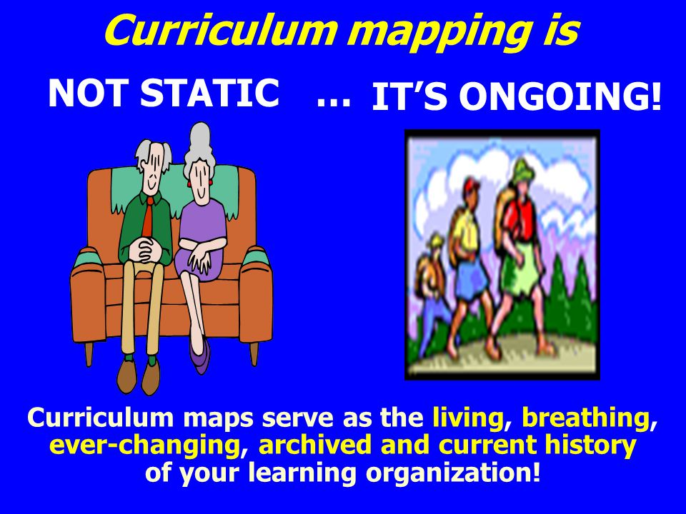 Curriculum mapping is IT'S ONGOING! NOT STATIC …